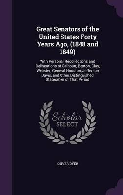 Great Senators of the United States Forty Years Ago, (1848 and 1849). with Personal Recollections and Delineations of Calhoun,...
