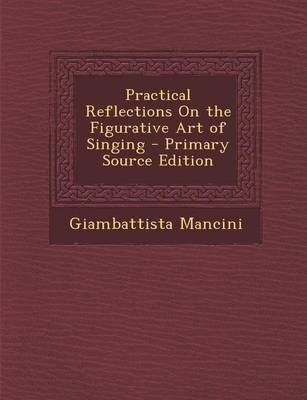 Practical Reflections on the Figurative Art of Singing (Paperback): Giambattista Mancini