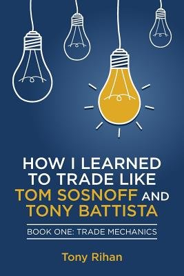 How I Learned to Trade Like Tom Sosnoff and Tony Battista - Book One, Trade Mechanics (Paperback): Tony Rihan