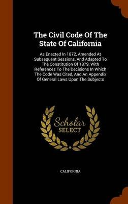The Civil Code of the State of California - As Enacted in 1872, Amended at Subsequent Sessions, and Adapted to the Constitution...