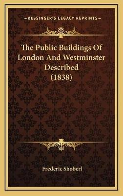 The Public Buildings of London and Westminster Described (1838) (Hardcover): Frederic Shoberl