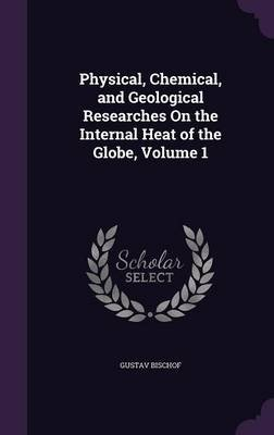 Physical, Chemical, and Geological Researches on the Internal Heat of the Globe, Volume 1 (Hardcover): Gustav Bischof