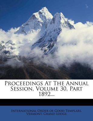 Proceedings at the Annual Session, Volume 30, Part 1892... (Paperback): International Order of Good Templars Ve