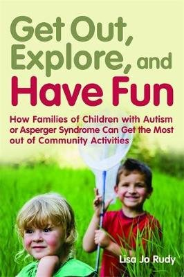 Get out, Explore, and Have Fun! - How Families of Children with Autism or Asperger Syndrome Can Get the Most out of Community...