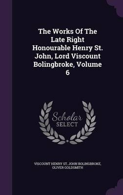 The Works of the Late Right Honourable Henry St. John, Lord Viscount Bolingbroke, Volume 6 (Hardcover): Oliver Goldsmith