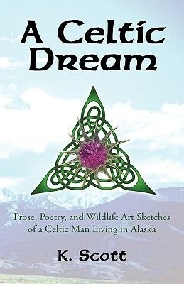 A Celtic Dream - Prose, Poetry, and Wildlife Art Sketches of a Celtic Man Living in Alaska (Paperback): K. Scott
