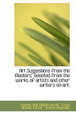 Art Suggestions from the Masters; Selected from the Works of Artists and Other Writers on Art; (Hardcover): Charles Bell,...