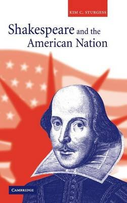 Shakespeare and the American Nation (Hardcover, New): Kim C. Sturgess