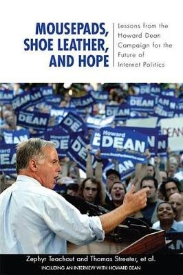 Mousepads, Shoe Leather, and Hope - Lessons from the Howard Dean Campaign for the Future of Internet Politics (Electronic book...