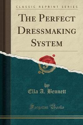 The Perfect Dressmaking System (Classic Reprint) (Paperback): Ella A. Bennett