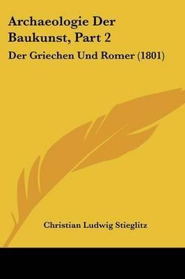 Archaeologie Der Baukunst, Part 2 - Der Griechen Und Romer (1801) (English, German, Paperback): Christian Ludwig Stieglitz