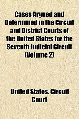 Cases Argued and Determined in the Circuit and District Courts of the United States, for the Seventh Judicial Circuit (Volume...