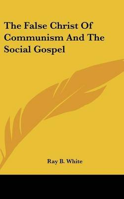 The False Christ Of Communism And The Social Gospel (Hardcover): Ray B. White