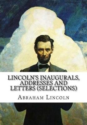 Lincoln's Inaugurals, Addresses and Letters (Selections) (Paperback): Abraham Lincoln