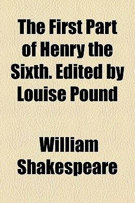 The First Part of Henry the Sixth. Edited by Louise Pound (Paperback): William Shakespeare
