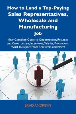 How to Land a Top-Paying Sales Representatives, Wholesale and Manufacturing Job: Your Complete Guide to Opportunities, Resumes...