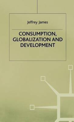 Consumption, Globalization and Development (Electronic book text): Jeffrey James