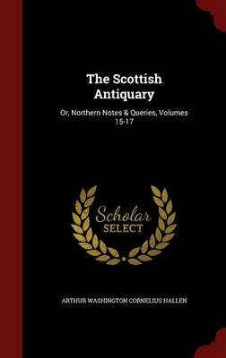 The Scottish Antiquary - Or, Northern Notes & Queries, Volumes 15-17 (Hardcover): Arthur Washington Cornelius Hallen