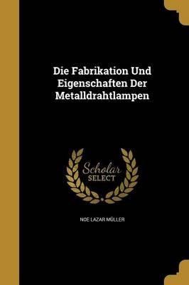 Die Fabrikation Und Eigenschaften Der Metalldrahtlampen (Paperback): Noe Lazar Muller
