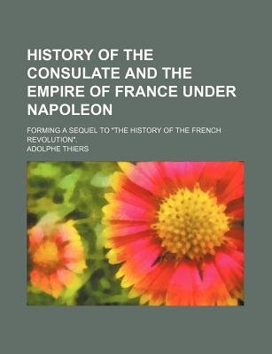 History of the Consulate and the Empire of France Under Napoleon; Forming a Sequel to the History of the French Revolution....