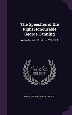 The Speeches of the Right Honourable George Canning - With a Memoir of His Life Volume 4 (Hardcover): Roger Therry George...