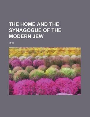 The Home and the Synagogue of the Modern Jew (Paperback): Jew