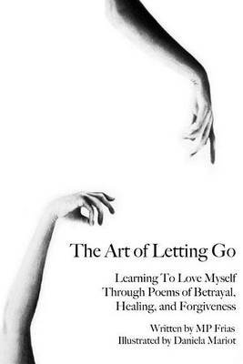The Art of Letting Go - Learning to Love Myself Through Poems of Betrayal, Healing, and Forgiveness. (Paperback): Mp Frias