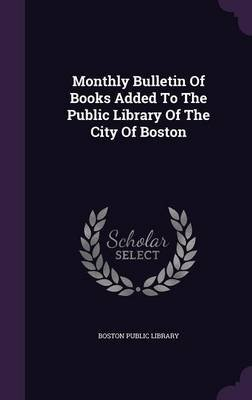 Monthly Bulletin of Books Added to the Public Library of the City of Boston (Hardcover): Boston Public Library.