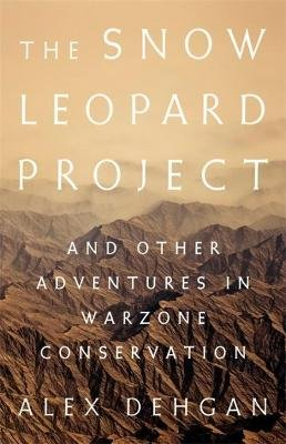 The Snow Leopard Project - And Other Adventures in Warzone Conservation (Hardcover): Alex Dehgan