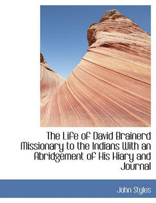 The Life of David Brainerd Missionary to the Indians with an Abridgement of His Hiary and Journal (Paperback): John Styles