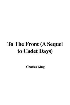 To The Front (A Sequel to Cadet Days) (Hardcover): Charles King