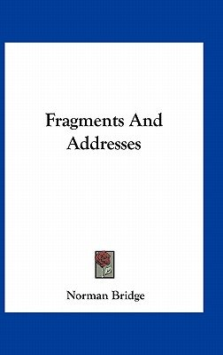 Fragments and Addresses (Hardcover): Norman Bridge