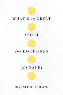 What's So Great about the Doctrines of Grace? (Paperback): Richard D. Phillips
