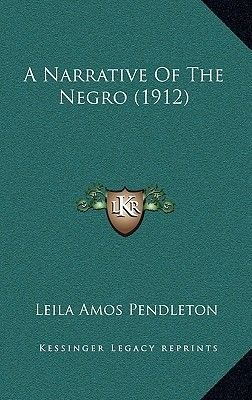 A Narrative of the Negro (1912) (Hardcover): Leila Amos Pendleton