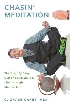 Chasin' Meditation - The Step by Step Guide to a Stress-Free Life Through Meditation (Paperback): C. Chase Carey Mba