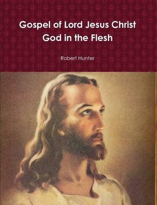 Gospel of Lord Jesus Christ God in the Flesh (Paperback): Robert Hunter