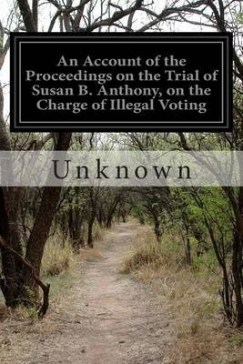 An Account of the Proceedings on the Trial of Susan B. Anthony, on the Charge of Illegal Voting (Paperback):