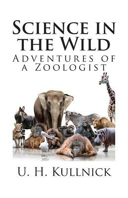 Science in the Wild - Adventures of a Zoologist (Paperback): U. H. Kullnick