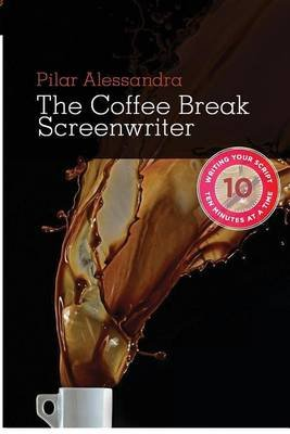 The Coffee Break Screenwriter - Writing Your Script Ten Minutes at a Time (Hardcover): Pilar Alessandra