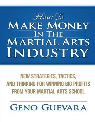 How to Make Money in the Martial Arts Industry - New Strategies, Tactics, and Thinking for Winning Big Profits from Your...