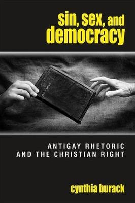 Sin, Sex, and Democracy - Antigay Rhetoric and the Christian Right (Paperback): Cynthia Burack