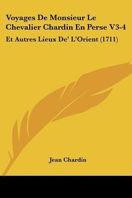 Voyages de Monsieur Le Chevalier Chardin En Perse V3-4 - Et Autres Lieux de' L'Orient (1711) (English, French,...