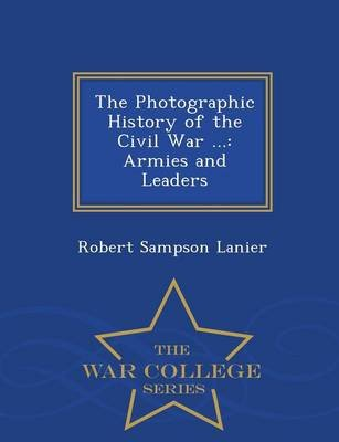 The Photographic History of the Civil War ... - Armies and Leaders - War College Series (Paperback): Robert Sampson Lanier