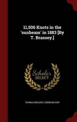 11,506 Knots in the 'Sunbeam' in 1883 [By T. Brassey.] (Hardcover): Thomas Brassey, Sunbeam Ship