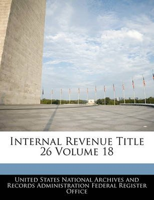 Internal Revenue Title 26 Volume 18 (Paperback): United States National Archives and Reco