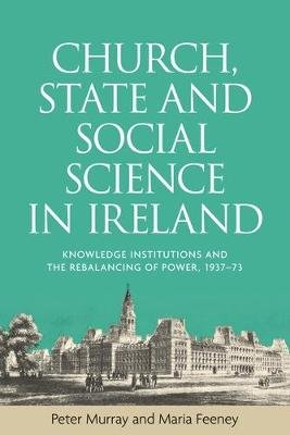Church, State and Social Science in Ireland - Knowledge Institutions and the Rebalancing of Power, 1937-73 (Electronic book...