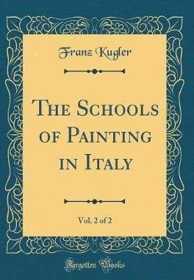 The Schools of Painting in Italy, Vol. 2 of 2 (Classic Reprint) (Hardcover): Franz Kugler