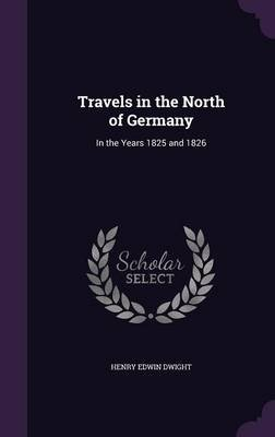 Travels in the North of Germany - In the Years 1825 and 1826 (Hardcover): Henry Edwin Dwight