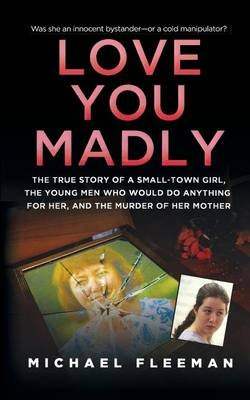 Love You Madly - The True Story of a Small-Town Girl, the Young Men She Seduced, and the Murder of Her Mother (Paperback):...