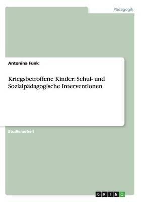 Kriegsbetroffene Kinder - Schul- Und Sozialpadagogische Interventionen (German, Paperback): Antonina Funk